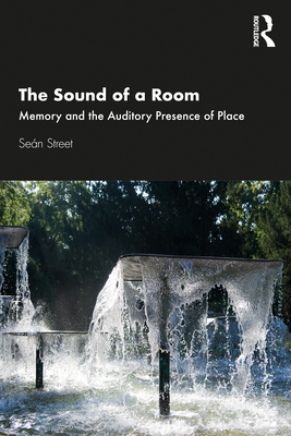 The Sound of a Room: Memory and the Auditory Presence of Place - Street, Sean