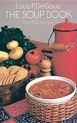 The Soup Book: Over 800 Recipes - De Gouy, Louis P, and Gouy, Louis P De