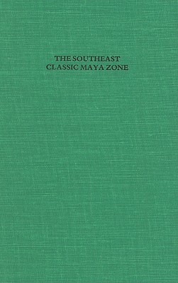 The Southeast Classic Maya Zone: A Sumposium at Dumbarton Oaks, 6th and 7th October 1984 - Boone, Elizabeth Hill, Dr. (Editor), and Willey, Gordon Randolph (Editor)