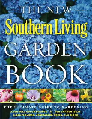 The Southern Living Garden Book: Completely Revised, All-New Edition - Editors, Of Southern Living Magazine, and Editors of Southern Living Magazine