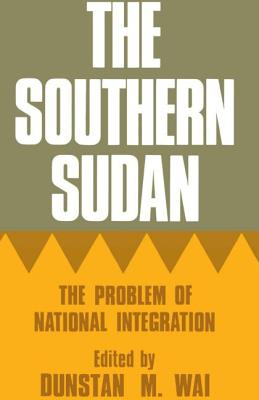 The Southern Sudan: The Problem of National Integration - Wai, Dunstan M (Editor)