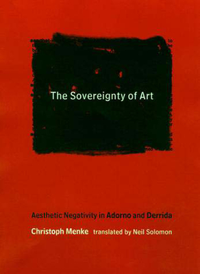 The Sovereignty of Art: Aesthetic Negativity in Adorno and Derrida - Menke, Christoph