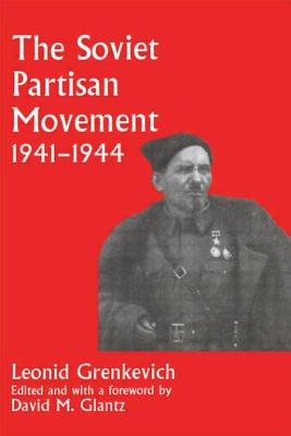 The Soviet Partisan Movement, 1941-1945: Critical Analysis of Historiography - Grenkevich, Leonid D, and Glantz, David M (Editor)