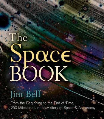 The Space Book: From the Beginning to the End of Time, 250 Milestones in the History of Space & Astronomy - Bell, Jim