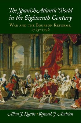 The Spanish Atlantic World in the Eighteenth Century: War and the Bourbon Reforms, 1713-1796 - Kuethe, Allan J., and Andrien, Kenneth J.