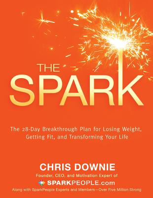The Spark: The 28-Day Breakthrough Plan for Losing Weight, Getting Fit, and Transforming Your Life - Downie, Chris
