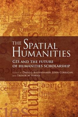 The Spatial Humanities: GIS and the Future of Humanities Scholarship - Bodenhamer, David J (Editor), and Corrigan, John (Editor), and Harris, Trevor M (Editor)