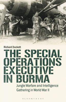 The Special Operations Executive (Soe) in Burma: Jungle Warfare and Intelligence Gathering in Ww2 - Duckett, Richard