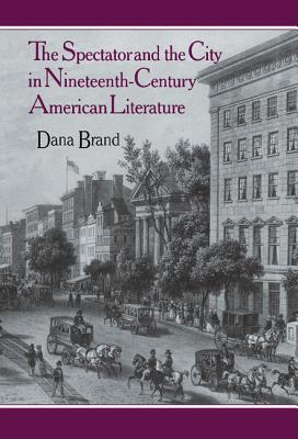 The Spectator and the City in Nineteenth-Century American Literature - Brand, Dana