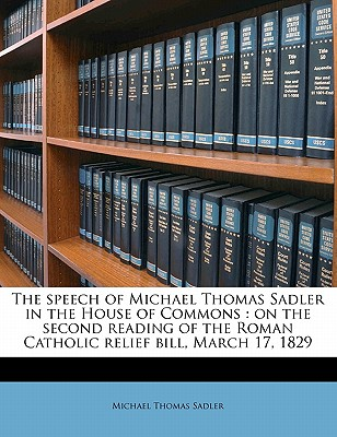 The Speech of Michael Thomas Sadler in the House of Commons: On the Second Reading of the Roman Catholic Relief Bill, March 17, 1829 - Sadler, Michael Thomas