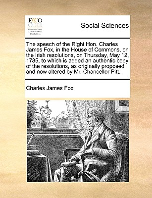 The Speech of the Right Hon. Charles James Fox, in the House of Commons, on the Irish Resolutions, on Thursday, May 12, 1785, to Which Is Added an Authentic Copy of the Resolutions, as Originally Proposed and Now Altered by Mr. Chancellor Pitt. - Fox, Charles James
