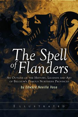 The Spell of Flanders: An Outline of the History, Legends and Art of Belgium's Famous Northern Provinces - Vose, Edward Neville