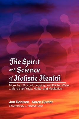 The Spirit and Science of Holistic Health: More Than Broccoli, Jogging, and Bottled Water More Than Yoga, Herbs, and Meditation - Robison, Jon, and Carrier, Karen