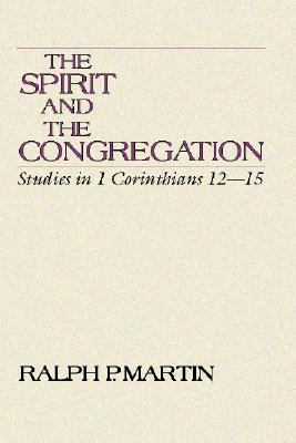 The Spirit and the Congregation: Studies in I Corinthians 12-15 - Martin, Ralph P