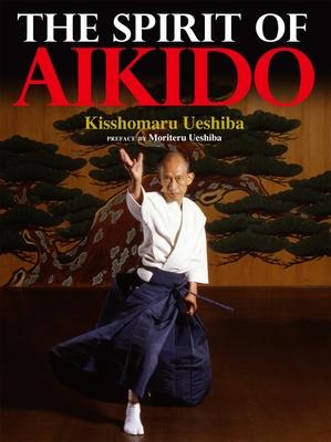 The Spirit of Aikido - Ueshiba, Kisshomaru, and Ueshiba, Moriteru (Preface by)