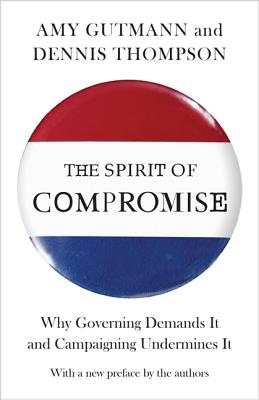 The Spirit of Compromise: Why Governing Demands It and Campaigning Undermines It - Gutmann, Amy