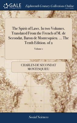 The Spirit of Laws. in Two Volumes. Translated from the French of M. de Secondat, Baron de Montesquieu. ... the Tenth Edition. of 2; Volume 1 - Montesquieu, Charles de Secondat
