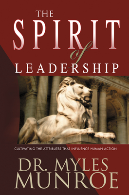The Spirit of Leadership: Cultivating the Attributes That Influence Human Action - Munroe, Myles, Dr.