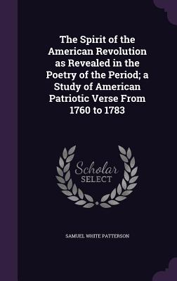 The Spirit of the American Revolution as Revealed in the Poetry of the Period; A Study of American Patriotic Verse from 1760 to 1783 - Patterson, Samuel White