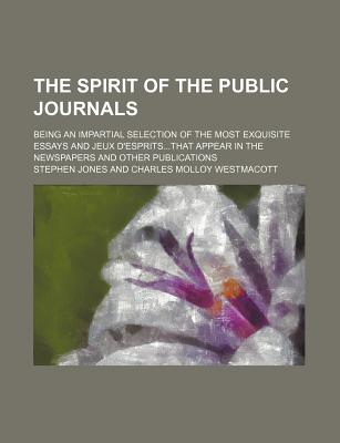 The Spirit of the Public Journals (Volume 9); Being an Impartial Selection of the Most Exquisite Essays and Jeux D'Espritsthat Appear in the Newspaper - Jones, Stephen