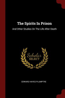 The Spirits in Prison: And Other Studies on the Life After Death - Plumptre, Edward Hayes