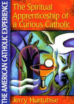 The Spiritual Apprenticeship of a Curious Catholic - Hurtubise, Jerry