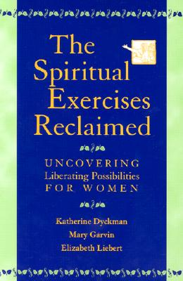 The Spiritual Exercises Reclaimed: Uncovering Liberating Possibilities for Women - Dyckman, Katherine Marie, and Garvin, Mary, and Liebert, Elizabeth, Dr.