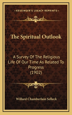 The Spiritual Outlook: A Survey of the Religious Life of Our Time as Related to Progress (1902) - Selleck, Willard Chamberlain