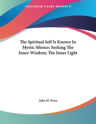The Spiritual Self Is Known in Mystic Silence; Seeking the Inner Wisdom; The Inner Light - Pryse, John M