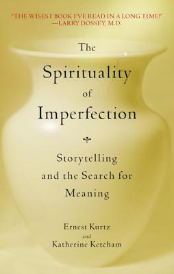 The Spirituality of Imperfection: Storytelling and the Search for Meaning - Kurtz, Ernest, Ph.D., and Ketcham