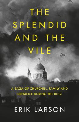 The Splendid and the Vile: A Saga of Churchill, Family and Defiance During the Blitz - Larson, Erik