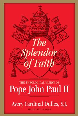 The Splendor of Faith: The Theological Vision of Pope John Paul II - Dulles, Avery