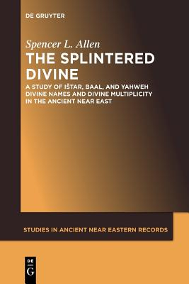 The Splintered Divine: A Study of Istar, Baal, and Yahweh Divine Names and Divine Multiplicity in the Ancient Near East - Allen, Spencer L.