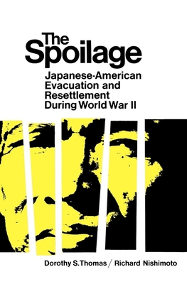 The Spoilage: Japanese-American Evacuation and Resettlement During World War II - Thomas, Dorothy, and Richard, Nishimoto