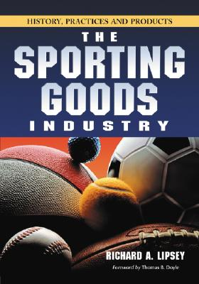 The Sporting Goods Industry: History, Practices and Products - Lipsey, Richard A