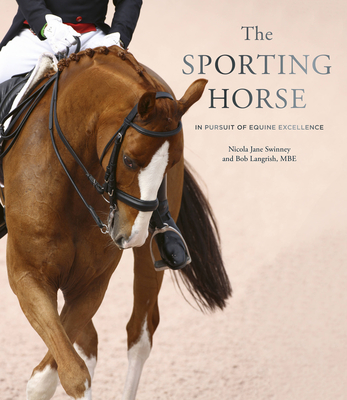 The Sporting Horse: In Pursuit of Equine Excellence - Swinney, Nicola Jane, and Langrish, Bob (Photographer), and Holderness-Roddam, Jane (Foreword by)