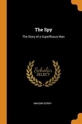 The Spy: The Story of a Superfluous Man - Gorky, Maksim