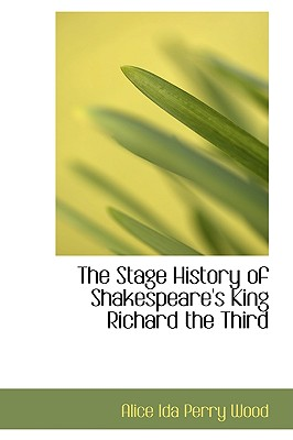 The Stage History of Shakespeare's King Richard the Third - Ida Perry Wood, Alice