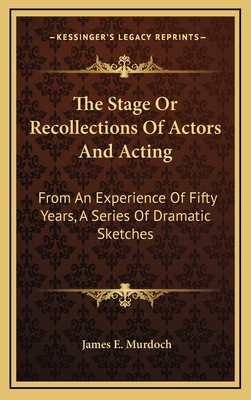 The Stage or Recollections of Actors and Acting: From an Experience of Fifty Years, a Series of Dramatic Sketches - Murdoch, James E
