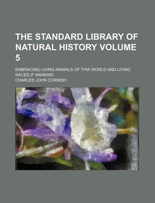The Standard Library of Natural History Volume 5; Embracing Living Animals of Thw World and Living Races If Mankind - Cornish, Charles John