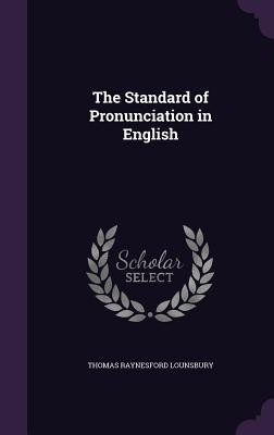 The Standard of Pronunciation in English - Lounsbury, Thomas Raynesford