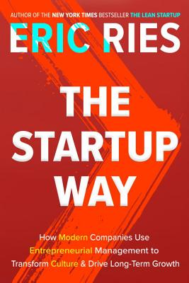 The Startup Way: How Modern Companies Use Entrepreneurial Management to Transform Culture and Drive Long-Term Growth - Ries, Eric