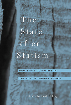 The State After Statism: New State Activities in the Age of Liberalization - Levy, Jonah D (Editor)