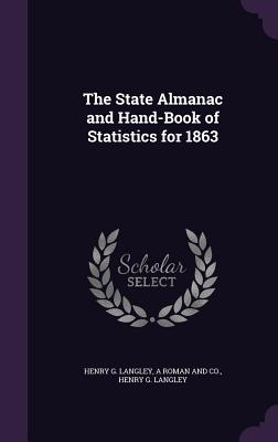 The State Almanac and Hand-Book of Statistics for 1863 - Langley, Henry G, and A Roman and Co (Creator), and Henry G Langley (Creator)