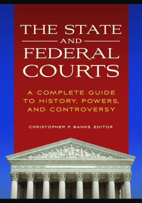 The State and Federal Courts: A Complete Guide to History, Powers, and Controversy - Banks, Christopher P, Professor (Editor)