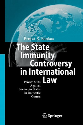 The State Immunity Controversy in International Law: Private Suits Against Sovereign States in Domestic Courts - Bankas, Ernest K.