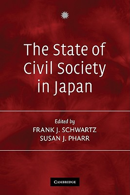 The State of Civil Society in Japan - Schwartz, Frank (Editor), and Pharr, Susan (Editor), and Frank J, Schwartz (Editor)