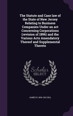 The Statute and Case Law of the State of New Jersey Relating to Business Companies Under an ACT Concerning Corporations (Revision of 1896) and the Various Acts Amendatory Thereof and Supplemental Thereto - Dill, James B 1854-1910