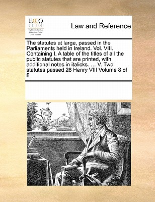 The Statutes at Large, Passed in the Parliaments Held in Ireland. Vol. VIII. Containing I. a Table of the Titles of All the Public Statutes That Are Printed, with Additional Notes in Italicks. ... V. Two Statutes Passed 28 Henry VIII Volume 8 of 8 - Multiple Contributors