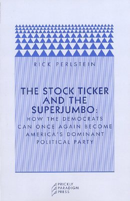 The Stock Ticker and the Superjumbo: How the Democrats Can Once Again Become America's Dominant Political Party - Perlstein, Rick